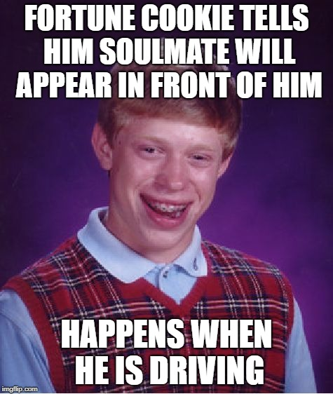 Bad Luck Brian Meme | FORTUNE COOKIE TELLS HIM SOULMATE WILL APPEAR IN FRONT OF HIM HAPPENS WHEN HE IS DRIVING | image tagged in memes,bad luck brian | made w/ Imgflip meme maker