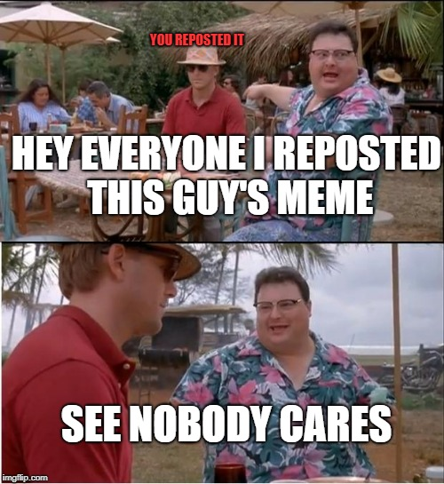 See Nobody Cares |  YOU REPOSTED IT; HEY EVERYONE I REPOSTED THIS GUY'S MEME; SEE NOBODY CARES | image tagged in memes,see nobody cares | made w/ Imgflip meme maker