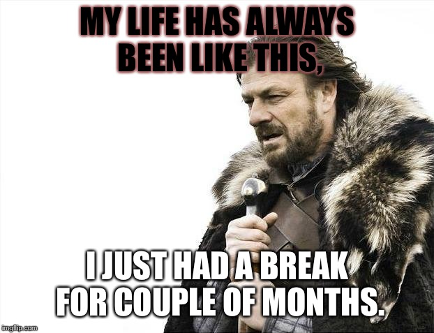 Brace Yourselves X is Coming Meme | MY LIFE HAS ALWAYS BEEN LIKE THIS, I JUST HAD A BREAK FOR COUPLE OF MONTHS. | image tagged in memes,brace yourselves x is coming | made w/ Imgflip meme maker