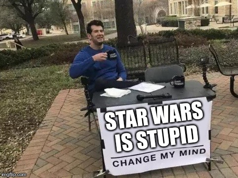 Change My Mind | STAR WARS IS STUPID | image tagged in change my mind | made w/ Imgflip meme maker