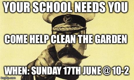 lord kitchener | YOUR SCHOOL NEEDS YOU WHEN: SUNDAY 17TH JUNE @ 10-2 COME HELP CLEAN THE GARDEN | image tagged in lord kitchener | made w/ Imgflip meme maker