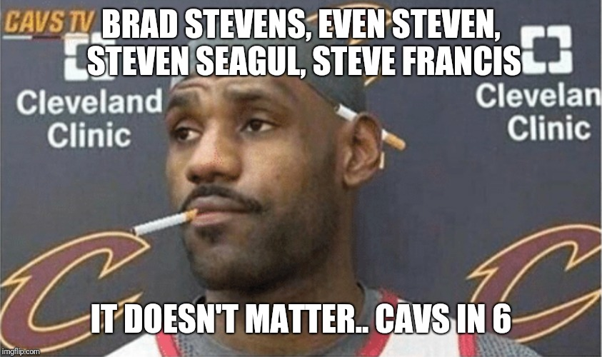 Whatever It Takes |  BRAD STEVENS, EVEN STEVEN, STEVEN SEAGUL, STEVE FRANCIS; IT DOESN'T MATTER.. CAVS IN 6 | image tagged in lebron james,lebronmeme,cavs,celtics,lebroncigarettememe,bradstevens | made w/ Imgflip meme maker