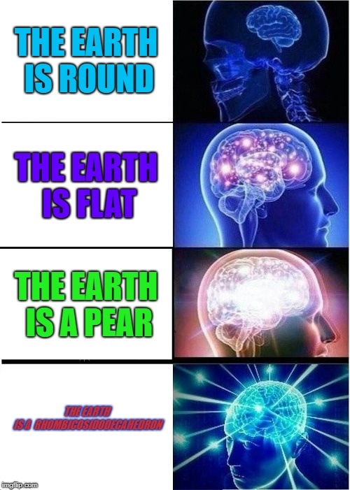 Expanding Brain Meme | THE EARTH IS ROUND THE EARTH IS FLAT THE EARTH IS A PEAR THE EARTH IS A  RHOMBICOSIDODECAHEDRON | image tagged in memes,expanding brain | made w/ Imgflip meme maker