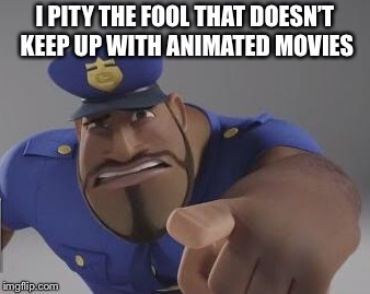 I PITY THE FOOL THAT DOESN'T KEEP UP WITH ANIMATED MOVIES | made w/ Imgflip meme maker