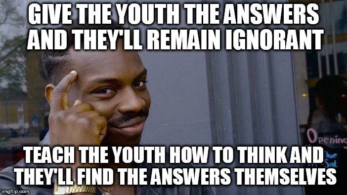 Roll Safe Think About It Meme | GIVE THE YOUTH THE ANSWERS AND THEY'LL REMAIN IGNORANT TEACH THE YOUTH HOW TO THINK AND THEY'LL FIND THE ANSWERS THEMSELVES | image tagged in memes,roll safe think about it | made w/ Imgflip meme maker