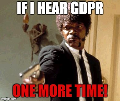 Say That Again I Dare You Meme | IF I HEAR GDPR ONE MORE TIME! | image tagged in memes,say that again i dare you | made w/ Imgflip meme maker