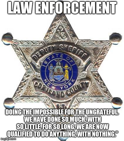 LAW ENFORCEMENT DOING THE IMPOSSIBLE FOR THE UNGRATEFUL. WE HAVE DONE SO MUCH, WITH SO LITTLE, FOR SO LONG, WE ARE NOW QUALIFIED TO DO ANYTH | image tagged in badge | made w/ Imgflip meme maker