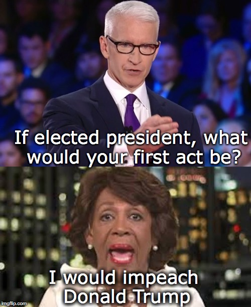 If elected president, what would your first act be? I would impeach Donald Trump | image tagged in cnn,anderson cooper,maxine waters,impeach trump | made w/ Imgflip meme maker