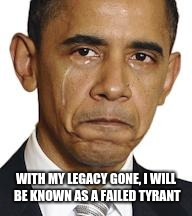 Obama crying | WITH MY LEGACY GONE, I WILL BE KNOWN AS A FAILED TYRANT | image tagged in obama crying | made w/ Imgflip meme maker