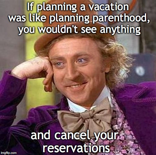 Creepy Condescending Wonka Meme | If planning a vacation was like planning parenthood, you wouldn't see anything and cancel your reservations | image tagged in memes,creepy condescending wonka,planned parenthood | made w/ Imgflip meme maker