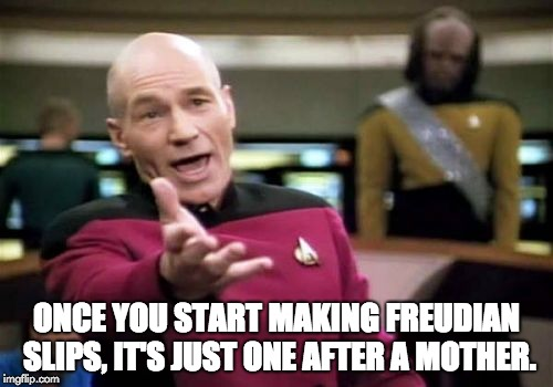 Picard Wtf Meme | ONCE YOU START MAKING FREUDIAN SLIPS, IT'S JUST ONE AFTER A MOTHER. | image tagged in memes,picard wtf | made w/ Imgflip meme maker