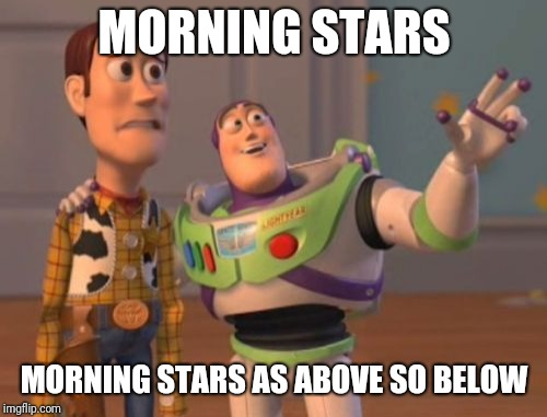 X, X Everywhere Meme | MORNING STARS MORNING STARS AS ABOVE SO BELOW | image tagged in memes,x,x everywhere,x x everywhere | made w/ Imgflip meme maker