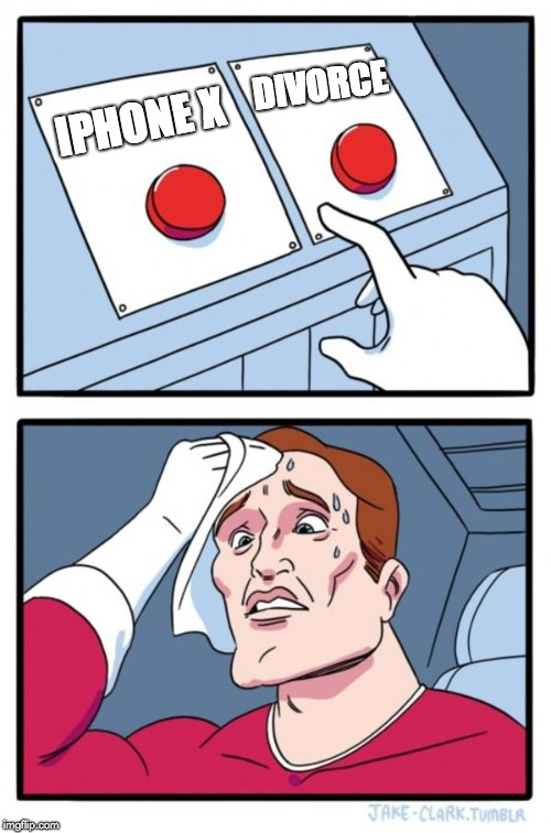 Such Hard Choices | IPHONE X DIVORCE | image tagged in memes,two buttons,phones | made w/ Imgflip meme maker