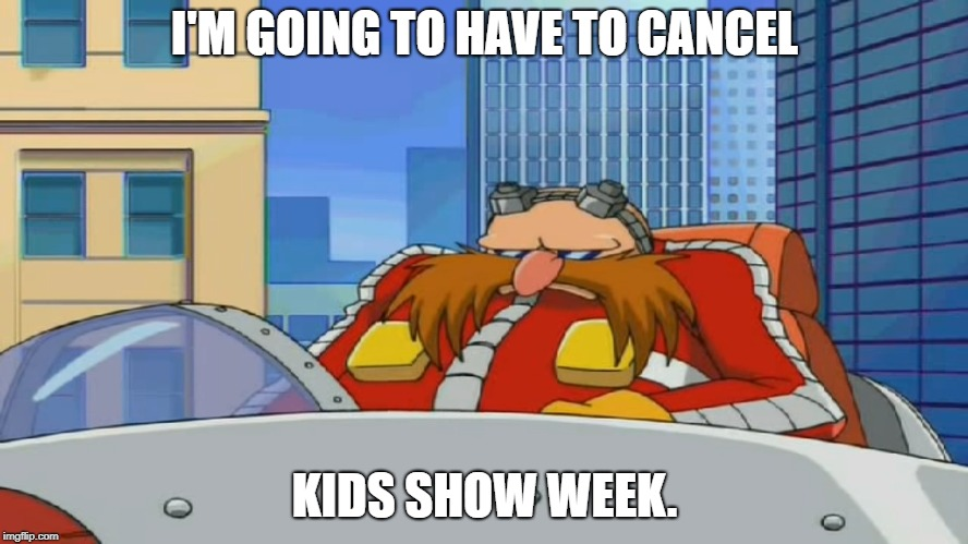Kids Show Week is Cancelled. :( | I'M GOING TO HAVE TO CANCEL KIDS SHOW WEEK. | image tagged in eggman is disappointed - sonic x | made w/ Imgflip meme maker