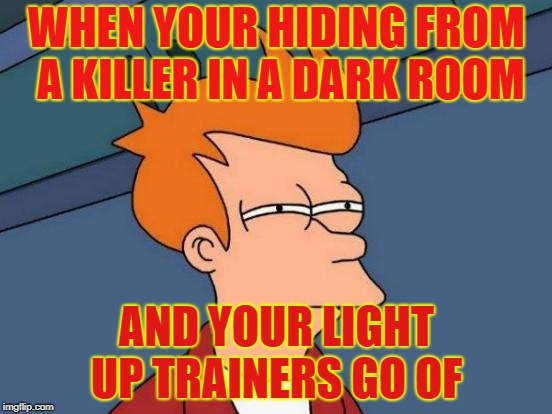 Futurama Fry Meme | WHEN YOUR HIDING FROM A KILLER IN A DARK ROOM AND YOUR LIGHT UP TRAINERS GO OF | image tagged in memes,futurama fry | made w/ Imgflip meme maker