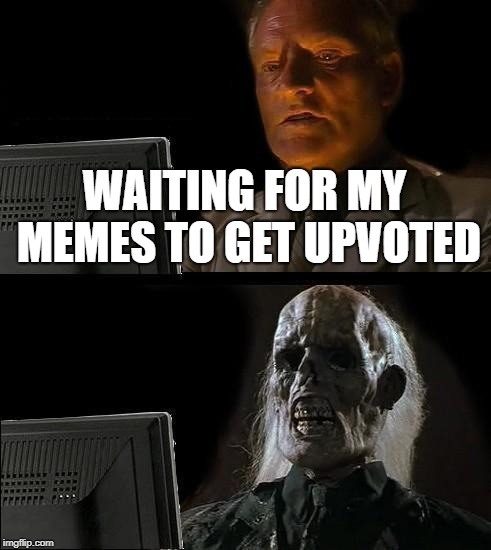 Ill Just Wait Here Meme | WAITING FOR MY MEMES TO GET UPVOTED | image tagged in memes,ill just wait here | made w/ Imgflip meme maker