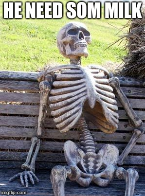 Waiting Skeleton | HE NEED SOM MILK | image tagged in memes,waiting skeleton | made w/ Imgflip meme maker