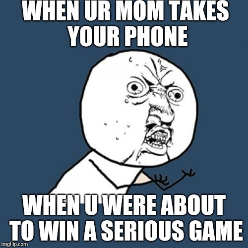 Y U No Meme | WHEN UR MOM TAKES YOUR PHONE WHEN U WERE ABOUT TO WIN A SERIOUS GAME | image tagged in memes,y u no | made w/ Imgflip meme maker