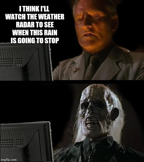 Ill Just Wait Here Meme | I THINK I'LL WATCH THE WEATHER RADAR TO SEE WHEN THIS RAIN IS GOING TO STOP | image tagged in memes,ill just wait here | made w/ Imgflip meme maker