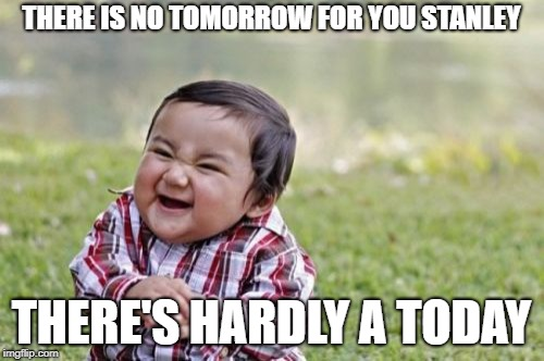 Evil Toddler Meme | THERE IS NO TOMORROW FOR YOU STANLEY THERE'S HARDLY A TODAY | image tagged in memes,evil toddler | made w/ Imgflip meme maker