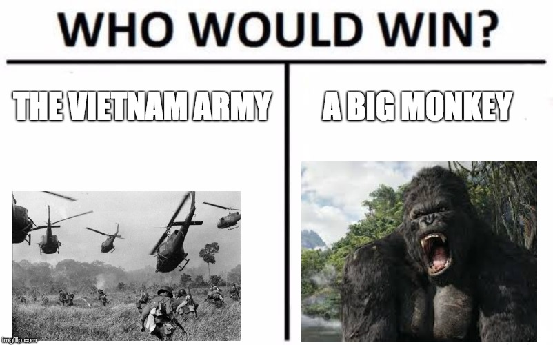 Who Would Win? Meme | THE VIETNAM ARMY A BIG MONKEY | image tagged in memes,who would win | made w/ Imgflip meme maker