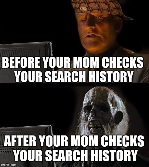 Ill Just Wait Here Meme | BEFORE YOUR MOM CHECKS YOUR SEARCH HISTORY AFTER YOUR MOM CHECKS YOUR SEARCH HISTORY | image tagged in memes,ill just wait here,scumbag | made w/ Imgflip meme maker