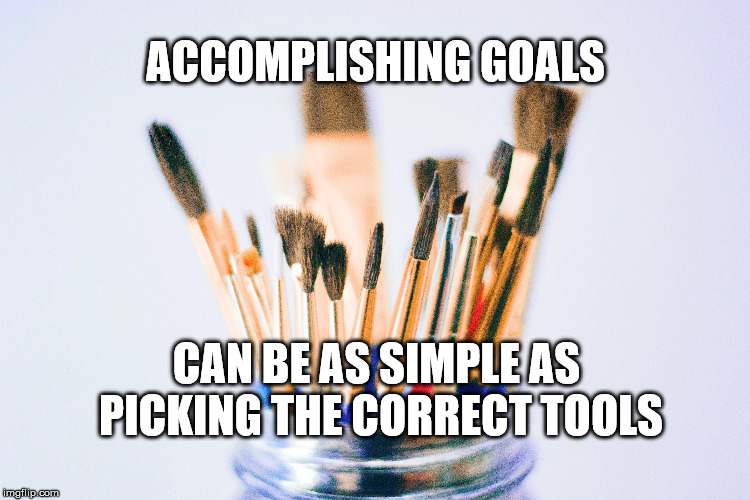 The correct tool for the job | ACCOMPLISHING GOALS CAN BE AS SIMPLE AS PICKING THE CORRECT TOOLS | image tagged in goals,focus,motivation,life,tool | made w/ Imgflip meme maker