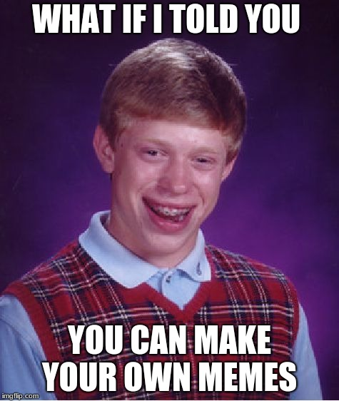 Bad Luck Brian Meme | WHAT IF I TOLD YOU YOU CAN MAKE YOUR OWN MEMES | image tagged in memes,bad luck brian | made w/ Imgflip meme maker
