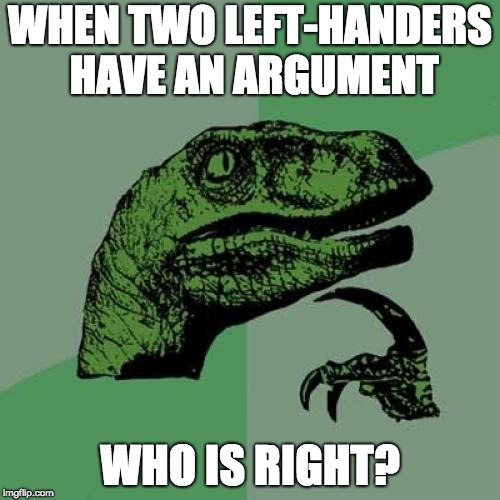 Philosoraptor Meme | WHEN TWO LEFT-HANDERS HAVE AN ARGUMENT WHO IS RIGHT? | image tagged in memes,philosoraptor | made w/ Imgflip meme maker