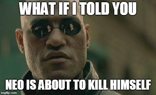 It's All In The Glasses | WHAT IF I TOLD YOU NEO IS ABOUT TO KILL HIMSELF | image tagged in memes,matrix morpheus | made w/ Imgflip meme maker