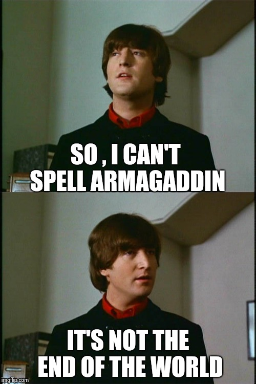 Philosophical John | SO , I CAN'T SPELL ARMAGADDIN IT'S NOT THE END OF THE WORLD | image tagged in philosophical john | made w/ Imgflip meme maker