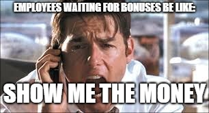 Show me the money | EMPLOYEES WAITING FOR BONUSES BE LIKE: SHOW ME THE MONEY | image tagged in show me the money | made w/ Imgflip meme maker