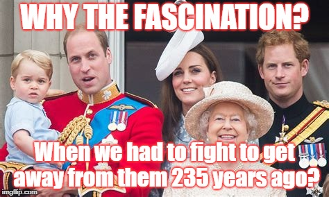 WHY THE FASCINATION? When we had to fight to get away from them 235 years ago? | image tagged in royal family | made w/ Imgflip meme maker