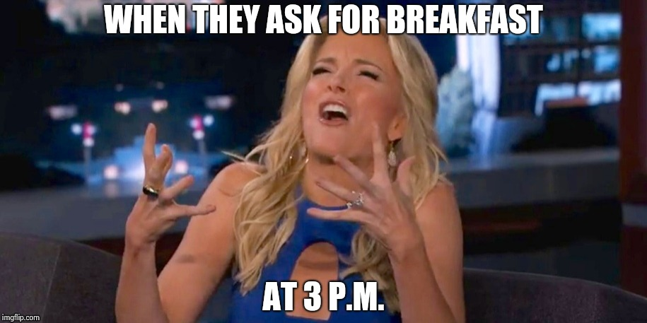 Megan Kelley | WHEN THEY ASK FOR BREAKFAST AT 3 P.M. | image tagged in megan kelley | made w/ Imgflip meme maker