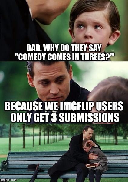 "Finding Neverland Meme | DAD, WHY DO THEY SAY ""COMEDY COMES IN THREES?""' BECAUSE WE IMGFLIP USERS ONLY GET 3 SUBMISSIONS 