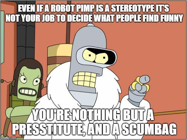 Quit making my decisions for me | EVEN IF A ROBOT PIMP IS A STEREOTYPE IT'S NOT YOUR JOB TO DECIDE WHAT PEOPLE FIND FUNNY YOU'RE NOTHING BUT A PRESSTITUTE, AND A SCUMBAG | image tagged in memes,fake news | made w/ Imgflip meme maker