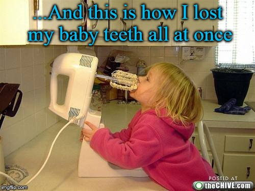 Who needs a dentist when you've got an old-fashion blender.... | ...And this is how I lost my baby teeth all at once | image tagged in batter kid,blender,kid,no teeth,teeth,stupid | made w/ Imgflip meme maker