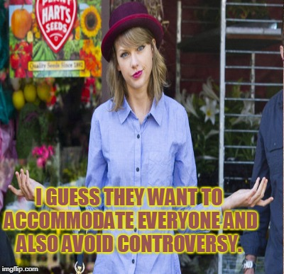 I GUESS THEY WANT TO ACCOMMODATE EVERYONE AND ALSO AVOID CONTROVERSY. | made w/ Imgflip meme maker