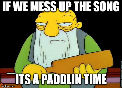 That's a paddlin' Meme | IF WE MESS UP THE SONG ITS A PADDLIN TIME | image tagged in memes,that's a paddlin' | made w/ Imgflip meme maker