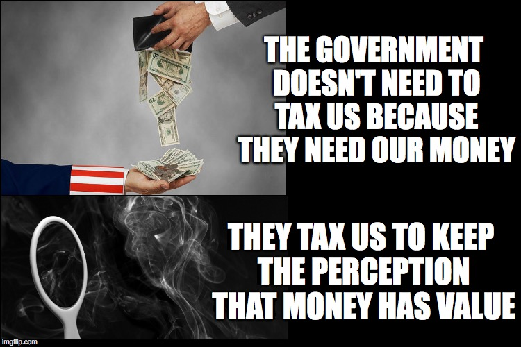 Money Is A Construct  | THE GOVERNMENT DOESN'T NEED TO TAX US BECAUSE THEY NEED OUR MONEY THEY TAX US TO KEEP THE PERCEPTION THAT MONEY HAS VALUE | image tagged in money,value,tax,perception,government,smoke and mirrors | made w/ Imgflip meme maker