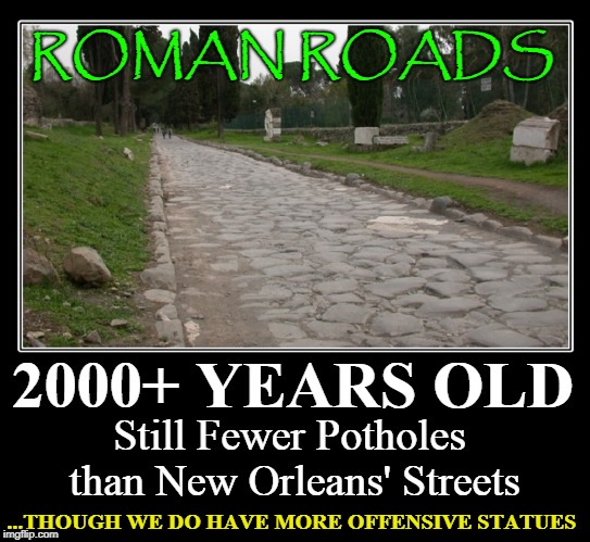 Now, What's Really Important?! | 2000+ YEARS OLD Still Fewer Potholes than New Orleans' Streets ROMAN ROADS ...THOUGH WE DO HAVE MORE OFFENSIVE STATUES | image tagged in vince vance,the roman empire,roman roads,new orleans,mitch landrieu's legacy,new orleans' streets | made w/ Imgflip meme maker