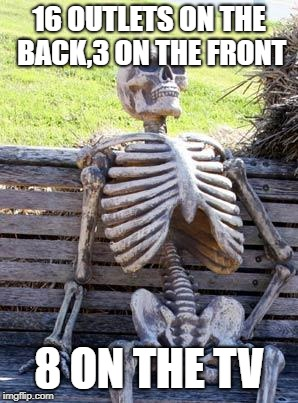 Waiting Skeleton Meme | 16 OUTLETS ON THE BACK,3 ON THE FRONT 8 ON THE TV | image tagged in memes,waiting skeleton | made w/ Imgflip meme maker