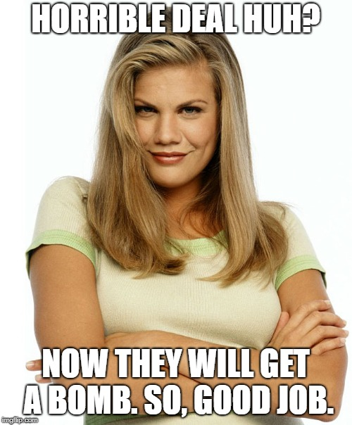 Kirsten | HORRIBLE DEAL HUH? NOW THEY WILL GET A BOMB. SO, GOOD JOB. | image tagged in kirsten | made w/ Imgflip meme maker