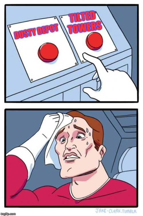Two Buttons | DUSTY DEPOT TILTED TOWERS | image tagged in memes,two buttons | made w/ Imgflip meme maker