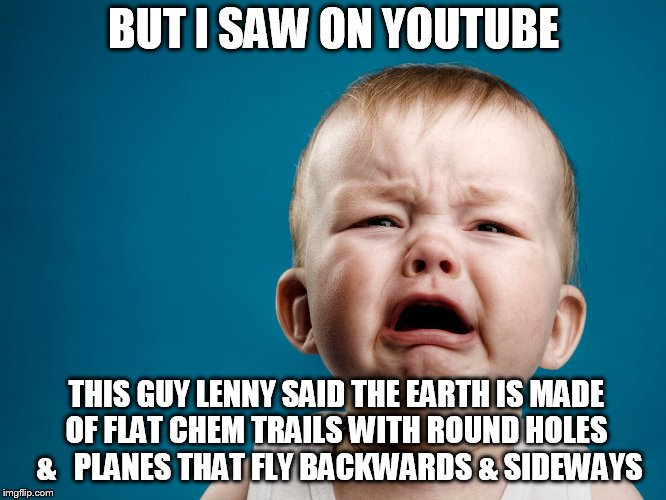 little  baby  crier | BUT I SAW ON YOUTUBE THIS GUY LENNY SAID THE EARTH IS MADE OF FLAT CHEM TRAILS WITH ROUND HOLES  &   PLANES THAT FLY BACKWARDS & SIDEWAYS | image tagged in cry,baby,waaaaaa,youtube | made w/ Imgflip meme maker