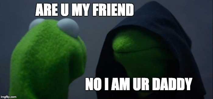 Evil Kermit Meme | ARE U MY FRIEND NO I AM UR DADDY | image tagged in memes,evil kermit | made w/ Imgflip meme maker