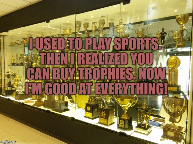I USED TO PLAY SPORTS. THEN I REALIZED YOU CAN BUY TROPHIES. NOW I'M GOOD AT EVERYTHING! | image tagged in trophy cabinet,everyone is a winner,funny,memes,funny memes | made w/ Imgflip meme maker