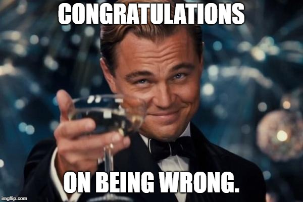 Leonardo Dicaprio Cheers Meme | CONGRATULATIONS ON BEING WRONG. | image tagged in memes,leonardo dicaprio cheers | made w/ Imgflip meme maker