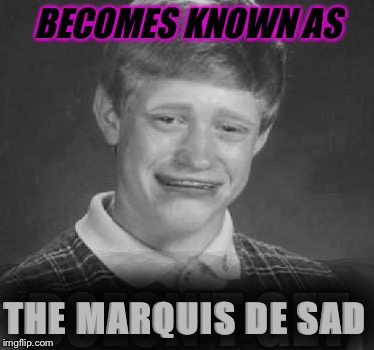 BECOMES KNOWN AS THE MARQUIS DE SAD | made w/ Imgflip meme maker