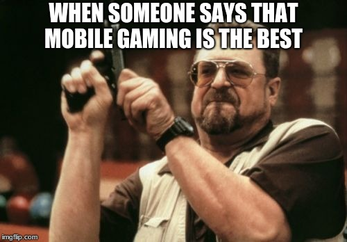 Am I The Only One Around Here Meme | WHEN SOMEONE SAYS THAT MOBILE GAMING IS THE BEST | image tagged in memes,am i the only one around here | made w/ Imgflip meme maker
